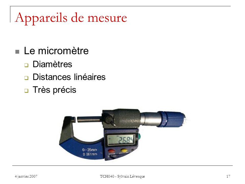 4 janvier 2007 TCH040 - Sylvain Lévesque 17 Appareils de mesure Le micromètre Diamètres Distances linéaires Très précis