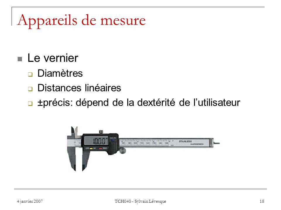4 janvier 2007 TCH040 - Sylvain Lévesque 18 Appareils de mesure Le vernier Diamètres Distances linéaires ±précis: dépend de la dextérité de lutilisateur