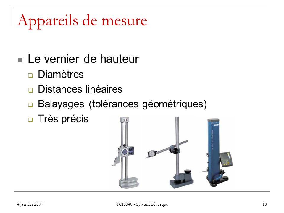 4 janvier 2007 TCH040 - Sylvain Lévesque 19 Appareils de mesure Le vernier de hauteur Diamètres Distances linéaires Balayages (tolérances géométriques) Très précis