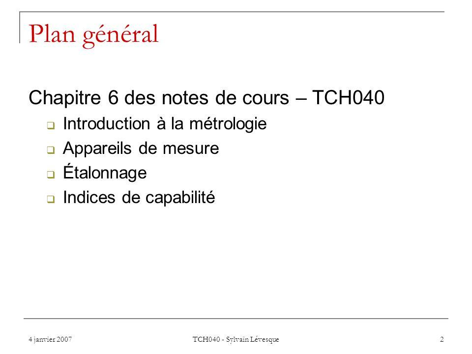 4 janvier 2007 TCH040 - Sylvain Lévesque 2 Plan général Chapitre 6 des notes de cours – TCH040 Introduction à la métrologie Appareils de mesure Étalonnage Indices de capabilité