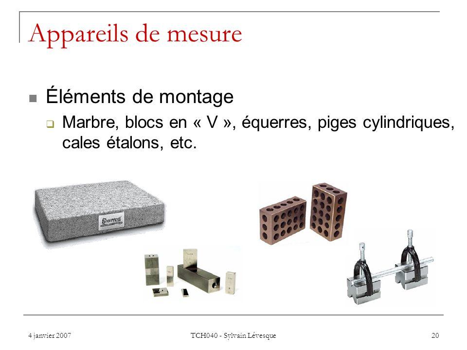 4 janvier 2007 TCH040 - Sylvain Lévesque 20 Appareils de mesure Éléments de montage Marbre, blocs en « V », équerres, piges cylindriques, cales étalons, etc.