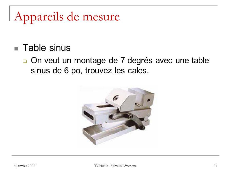 4 janvier 2007 TCH040 - Sylvain Lévesque 21 Appareils de mesure Table sinus On veut un montage de 7 degrés avec une table sinus de 6 po, trouvez les c