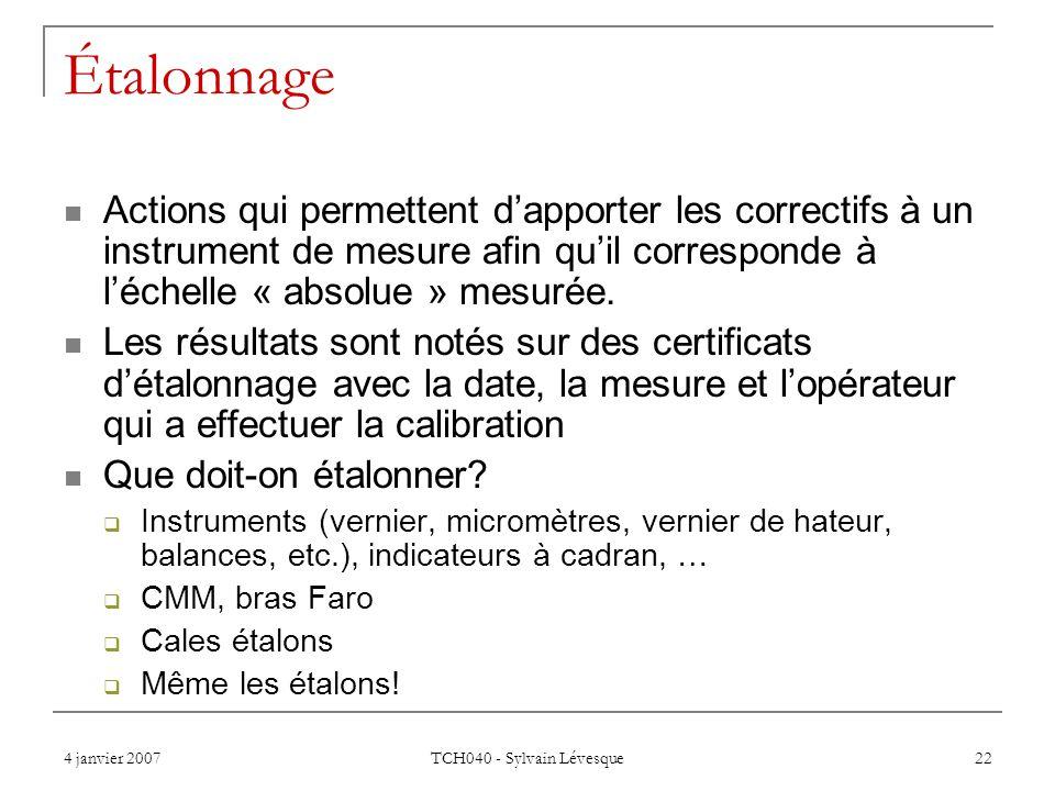 4 janvier 2007 TCH040 - Sylvain Lévesque 22 Étalonnage Actions qui permettent dapporter les correctifs à un instrument de mesure afin quil corresponde