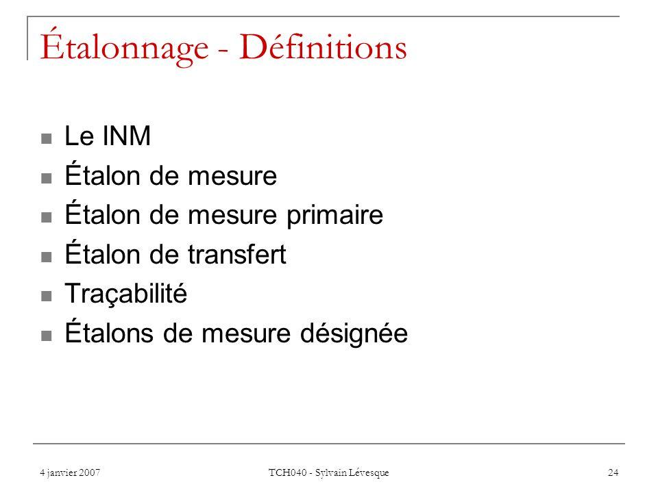 4 janvier 2007 TCH040 - Sylvain Lévesque 24 Étalonnage - Définitions Le INM Étalon de mesure Étalon de mesure primaire Étalon de transfert Traçabilité Étalons de mesure désignée