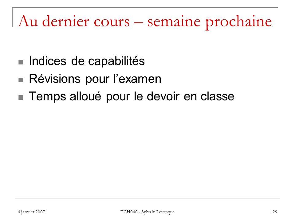 4 janvier 2007 TCH040 - Sylvain Lévesque 29 Au dernier cours – semaine prochaine Indices de capabilités Révisions pour lexamen Temps alloué pour le de