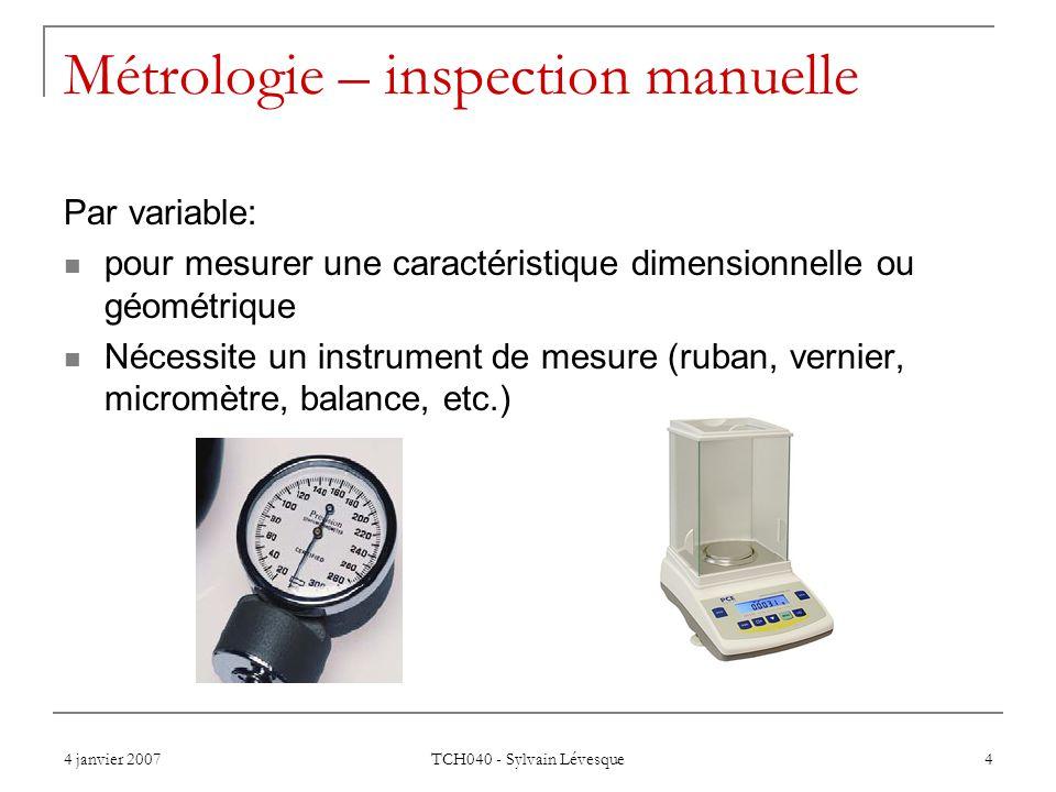4 janvier 2007 TCH040 - Sylvain Lévesque 4 Métrologie – inspection manuelle Par variable: pour mesurer une caractéristique dimensionnelle ou géométrique Nécessite un instrument de mesure (ruban, vernier, micromètre, balance, etc.)