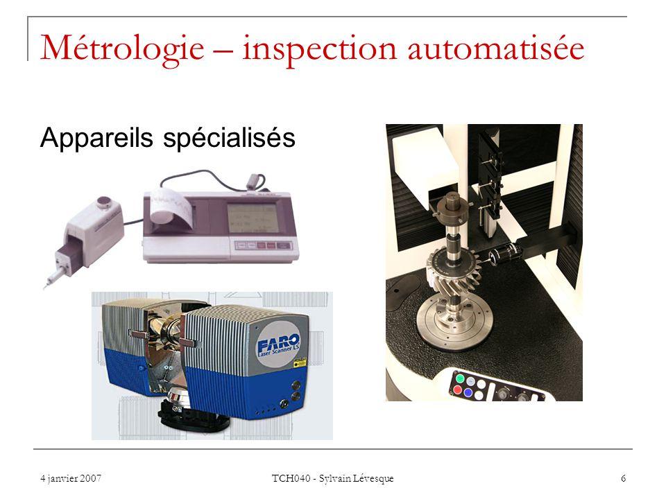 4 janvier 2007 TCH040 - Sylvain Lévesque 6 Métrologie – inspection automatisée Appareils spécialisés