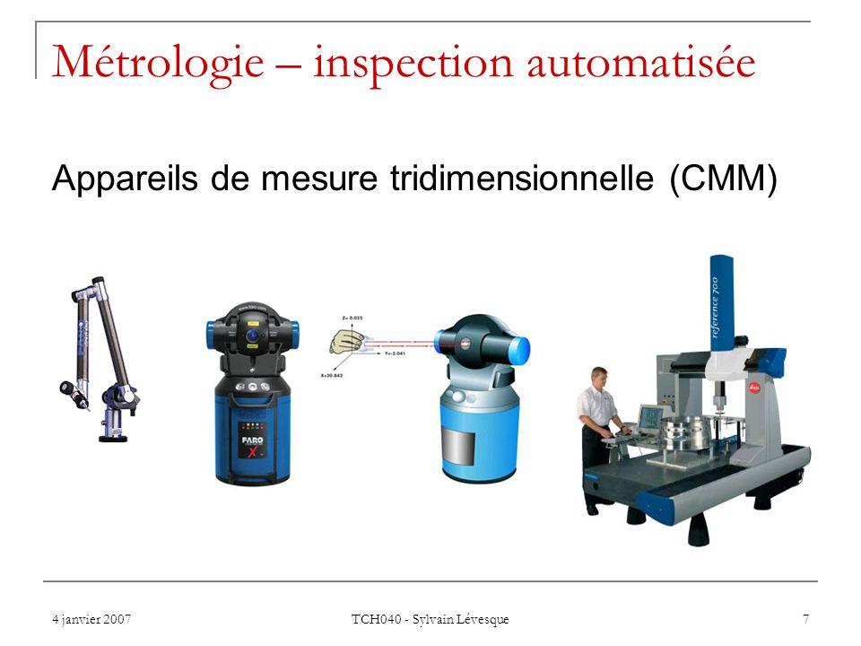 4 janvier 2007 TCH040 - Sylvain Lévesque 7 Métrologie – inspection automatisée Appareils de mesure tridimensionnelle (CMM)