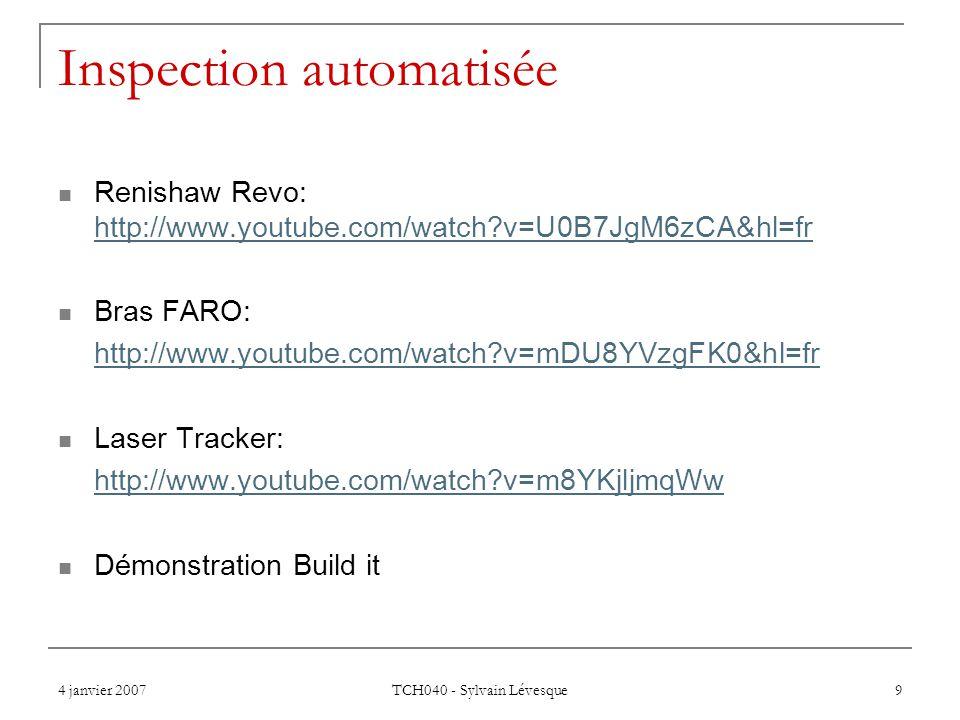 4 janvier 2007 TCH040 - Sylvain Lévesque 9 Inspection automatisée Renishaw Revo: http://www.youtube.com/watch?v=U0B7JgM6zCA&hl=fr http://www.youtube.com/watch?v=U0B7JgM6zCA&hl=fr Bras FARO: http://www.youtube.com/watch?v=mDU8YVzgFK0&hl=fr Laser Tracker: http://www.youtube.com/watch?v=m8YKjljmqWw Démonstration Build it