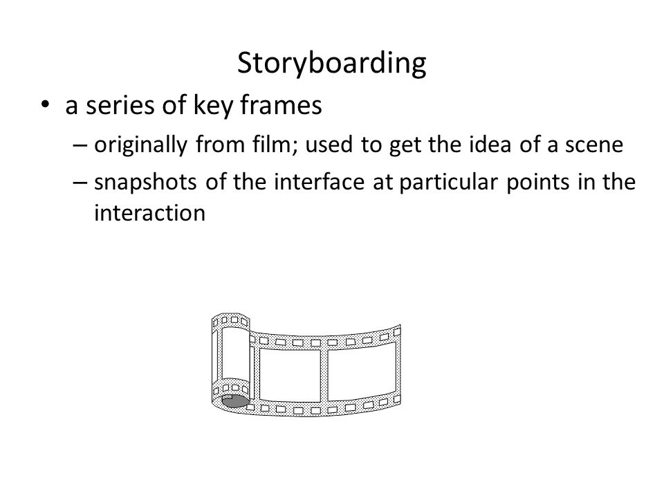 Storyboarding a series of key frames – originally from film; used to get the idea of a scene – snapshots of the interface at particular points in the