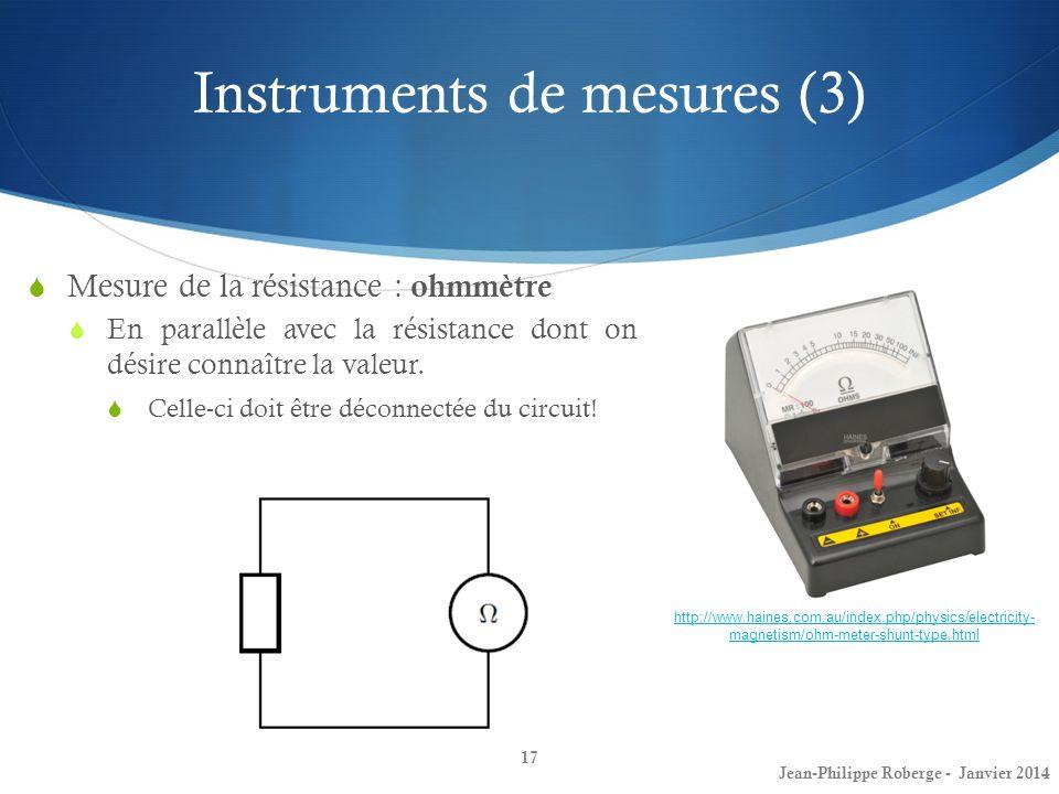 Instruments de mesures (3) 17 Mesure de la résistance : ohmmètre En parallèle avec la résistance dont on désire connaître la valeur. Celle-ci doit êtr