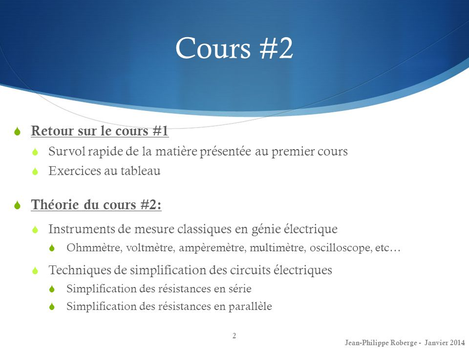 Cours #2 Théorie du cours #2 (suite): Techniques de simplification des circuits électriques (suite) Diviseur de tension Diviseur de courant Transformation de sources Principe de superpositions Exercices du cours #2 3 Jean-Philippe Roberge - Janvier 2014