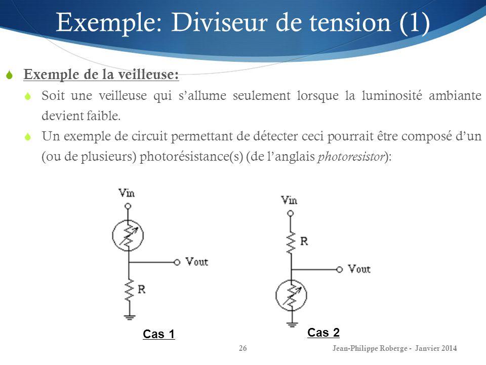 Jean-Philippe Roberge - Janvier 201426 Exemple: Diviseur de tension (1) Exemple de la veilleuse: Soit une veilleuse qui sallume seulement lorsque la l