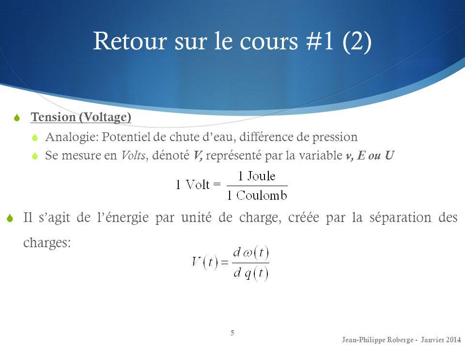 Retour sur le cours #1 (2) 5 Jean-Philippe Roberge - Janvier 2014 Tension (Voltage) Analogie: Potentiel de chute deau, différence de pression Se mesur