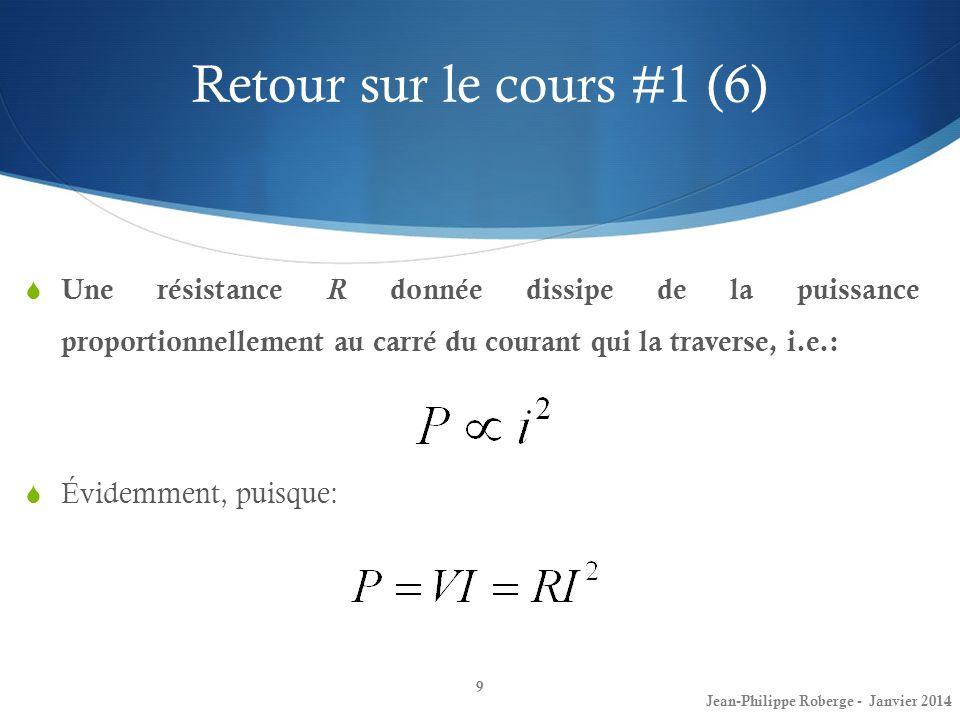 Retour sur le cours #1 (6) 9 Une résistance R donnée dissipe de la puissance proportionnellement au carré du courant qui la traverse, i.e.: Jean-Phili