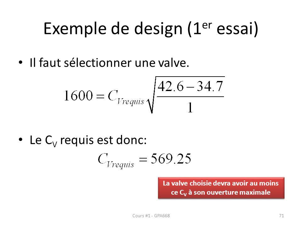 Exemple de design (1 er essai) Il faut sélectionner une valve. Le C V requis est donc: Cours #1 - GPA66871 La valve choisie devra avoir au moins ce C