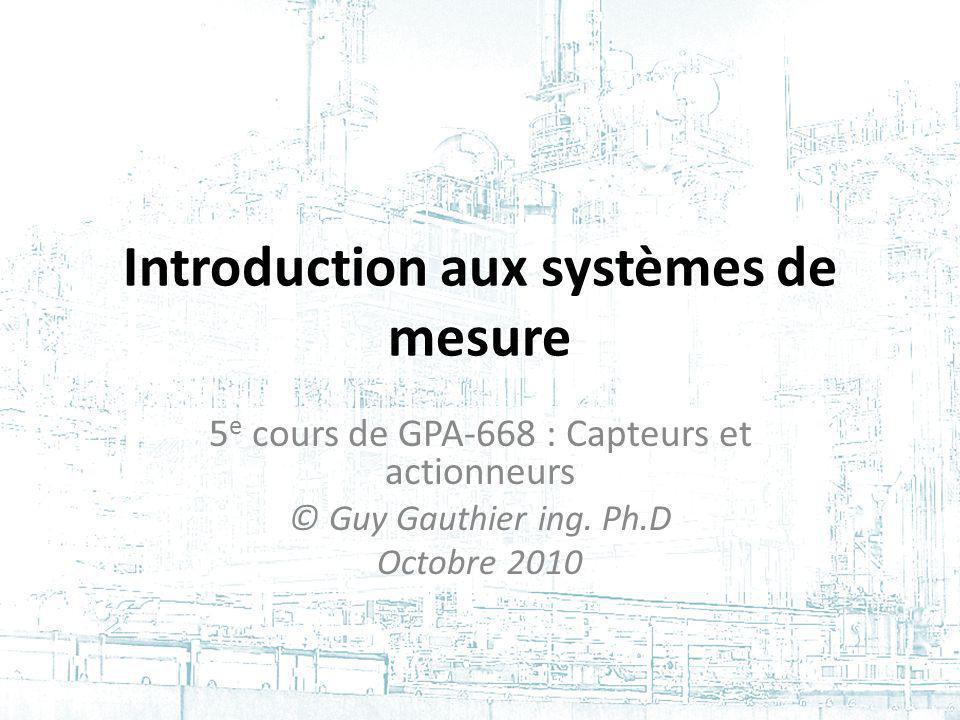 Introduction aux systèmes de mesure 5 e cours de GPA-668 : Capteurs et actionneurs © Guy Gauthier ing. Ph.D Octobre 2010