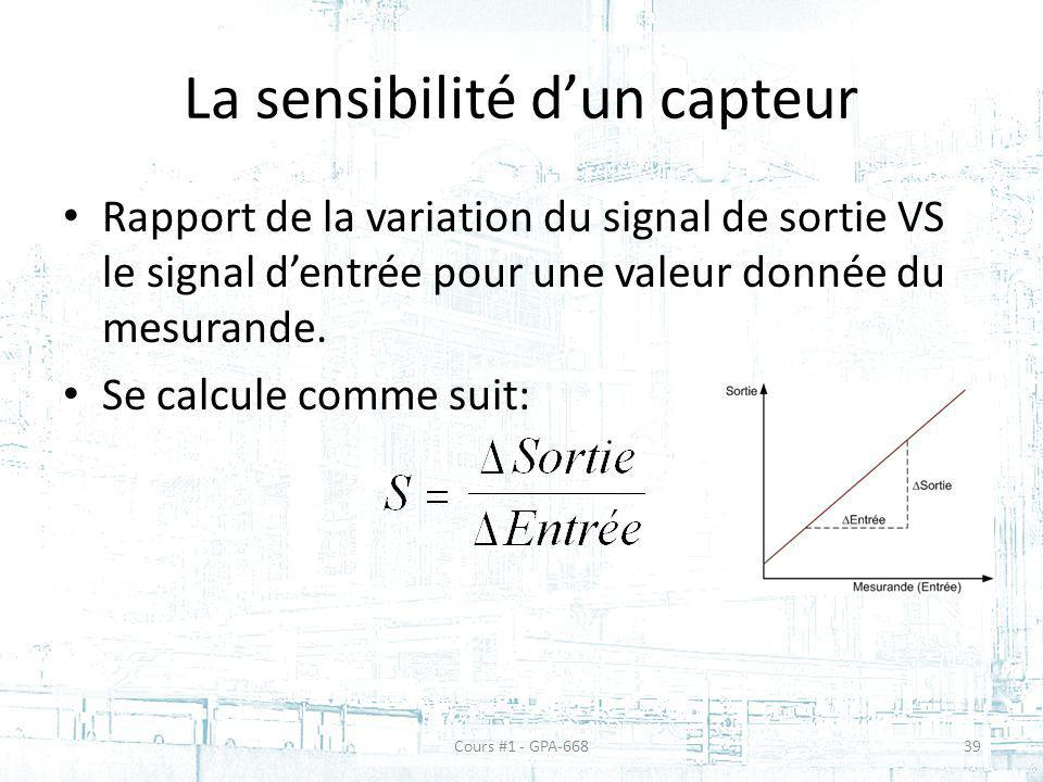 La sensibilité dun capteur Rapport de la variation du signal de sortie VS le signal dentrée pour une valeur donnée du mesurande. Se calcule comme suit