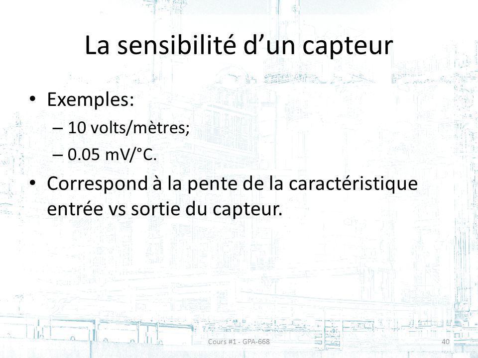 La sensibilité dun capteur Exemples: – 10 volts/mètres; – 0.05 mV/°C. Correspond à la pente de la caractéristique entrée vs sortie du capteur. Cours #