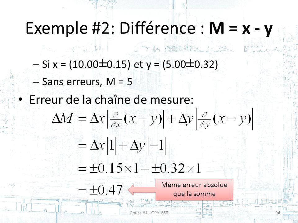 Exemple #2: Différence : M = x - y – Si x = (10.00 ± 0.15) et y = (5.00 ± 0.32) – Sans erreurs, M = 5 Erreur de la chaîne de mesure: Même erreur absolue que la somme Cours #1 - GPA-66894