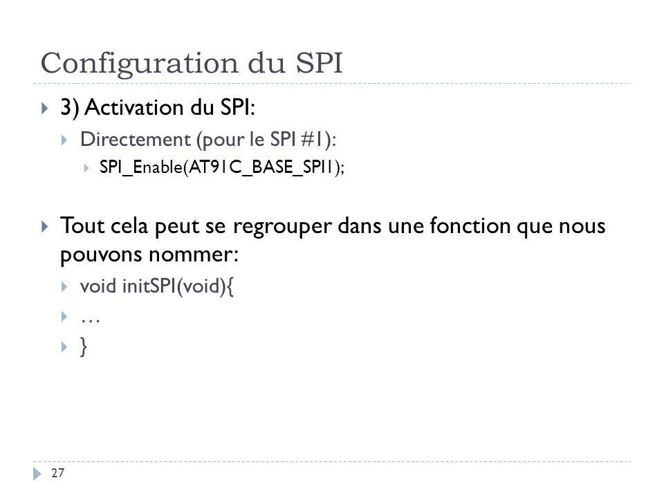 Configuration du SPI 27 3) Activation du SPI: Directement (pour le SPI #1): SPI_Enable(AT91C_BASE_SPI1); Tout cela peut se regrouper dans une fonction que nous pouvons nommer: void initSPI(void){ … }