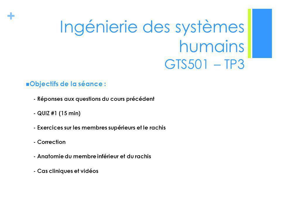 + Ingénierie des systèmes humains GTS501 – TP3 Objectifs de la séance : - Réponses aux questions du cours précédent - QUIZ #1 (15 min) - Exercices sur les membres supérieurs et le rachis - Correction - Anatomie du membre inférieur et du rachis - Cas cliniques et vidéos