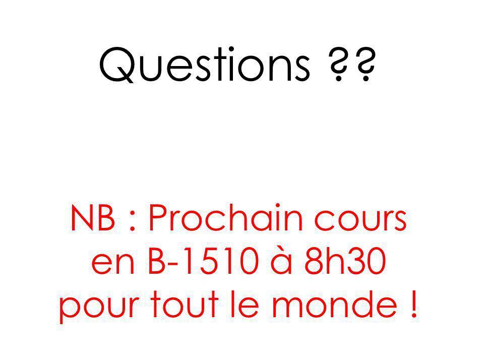 Questions ?? NB : Prochain cours en B-1510 à 8h30 pour tout le monde !