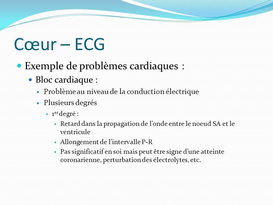 Cœur – ECG Exemple de problèmes cardiaques : Bloc cardiaque : Problème au niveau de la conduction électrique Plusieurs degrés 1 er degré : Retard dans