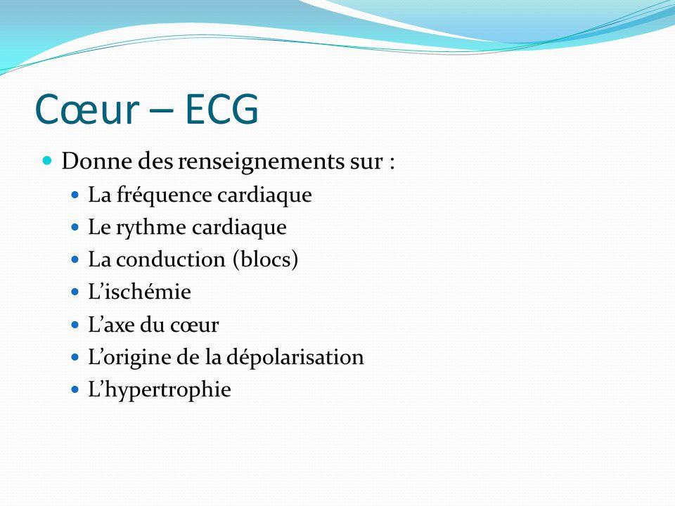 Cœur – ECG Donne des renseignements sur : La fréquence cardiaque Le rythme cardiaque La conduction (blocs) Lischémie Laxe du cœur Lorigine de la dépol