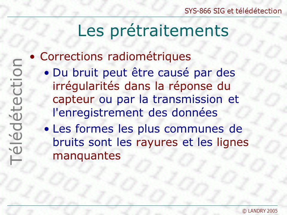 SYS-866 SIG et télédétection © LANDRY 2005 Les prétraitements Corrections radiométriques Du bruit peut être causé par des irrégularités dans la répons