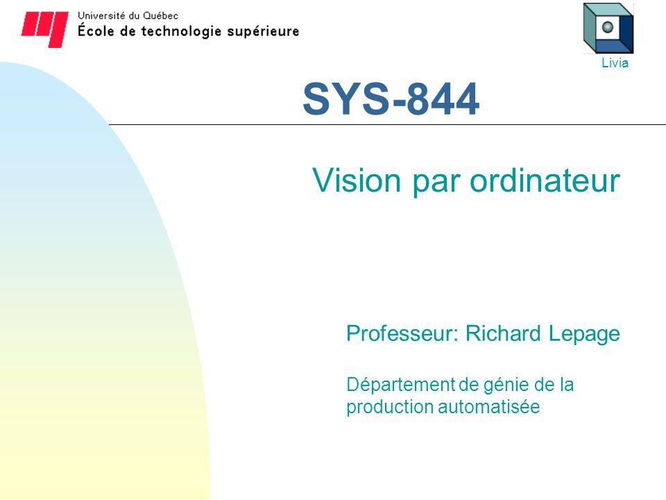 SYS-844 Vision par ordinateur Professeur: Richard Lepage Département de génie de la production automatisée Livia