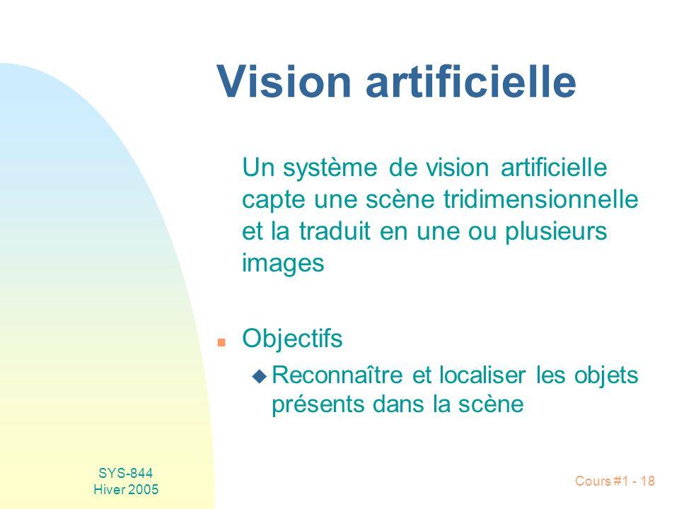 SYS-844 Hiver 2005 Cours #1 - 18 Vision artificielle Un système de vision artificielle capte une scène tridimensionnelle et la traduit en une ou plusieurs images n Objectifs u Reconnaître et localiser les objets présents dans la scène