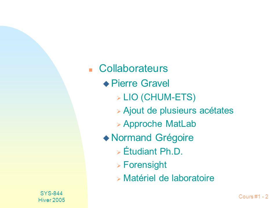 SYS-844 Hiver 2005 Cours #1 - 2 n Collaborateurs u Pierre Gravel LIO (CHUM-ETS) Ajout de plusieurs acétates Approche MatLab u Normand Grégoire Étudiant Ph.D.