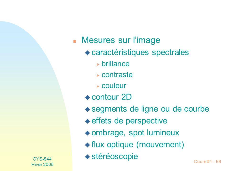 SYS-844 Hiver 2005 Cours #1 - 56 n Mesures sur limage u caractéristiques spectrales brillance contraste couleur u contour 2D u segments de ligne ou de courbe u effets de perspective u ombrage, spot lumineux u flux optique (mouvement) u stéréoscopie
