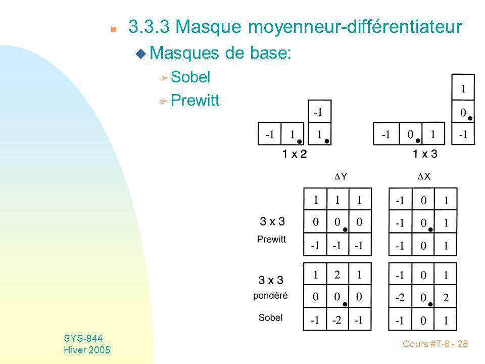 Cours #7-8 - 28 SYS-844 Hiver 2005 n 3.3.3 Masque moyenneur-différentiateur u Masques de base: F Sobel F Prewitt