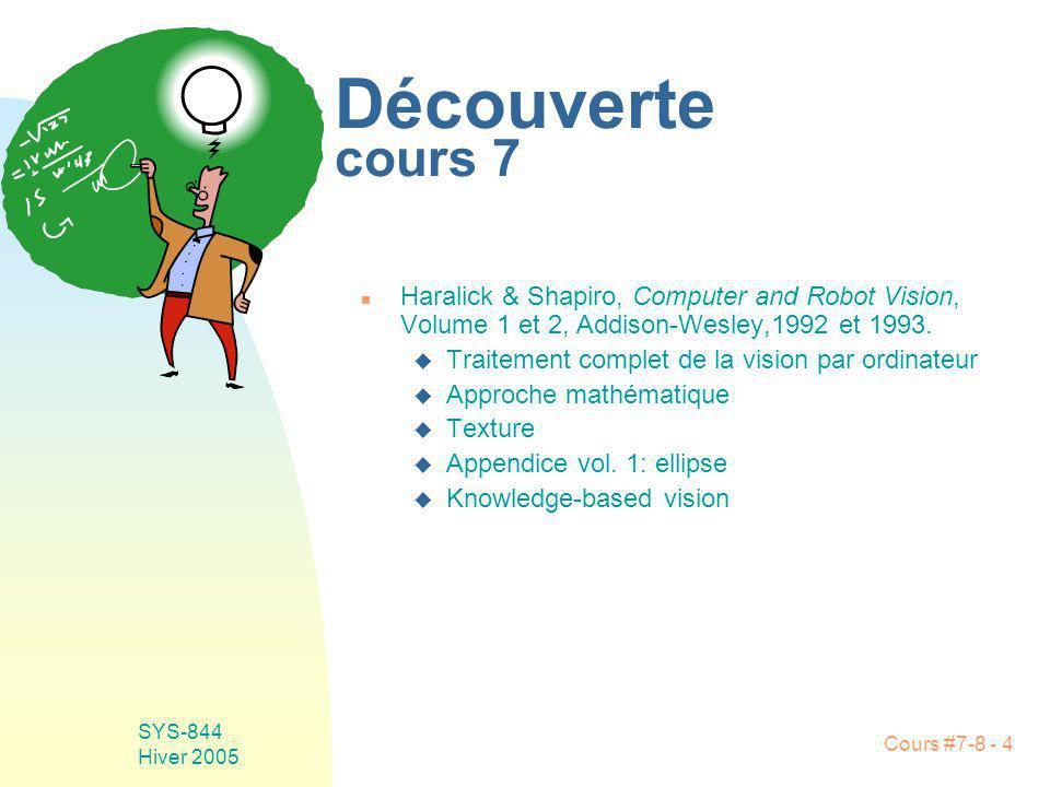 Cours #7-8 - 4 SYS-844 Hiver 2005 Découverte cours 7 n Haralick & Shapiro, Computer and Robot Vision, Volume 1 et 2, Addison-Wesley,1992 et 1993. u Tr