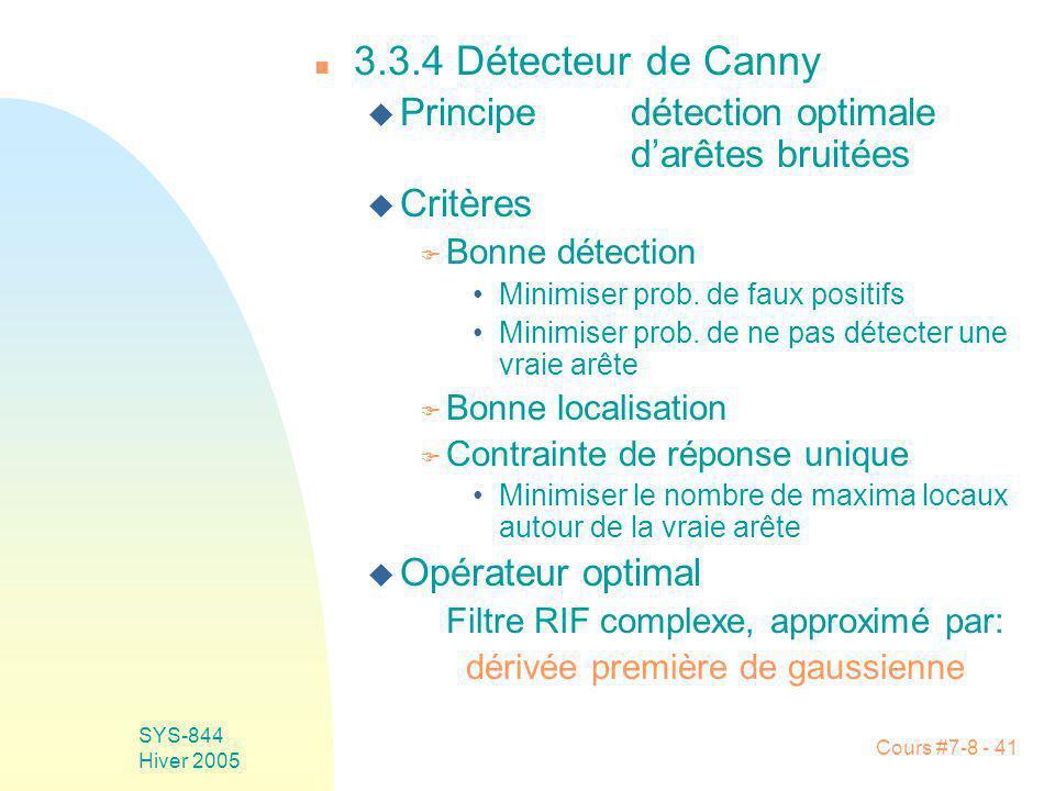 Cours #7-8 - 41 SYS-844 Hiver 2005 n 3.3.4 Détecteur de Canny u Principedétection optimale darêtes bruitées u Critères F Bonne détection Minimiser prob.