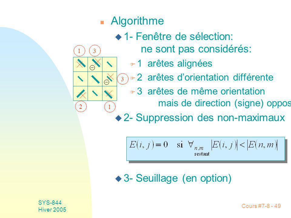 Cours #7-8 - 49 SYS-844 Hiver 2005 n Algorithme u 1- Fenêtre de sélection: ne sont pas considérés: F 1 arêtes alignées F 2 arêtes dorientation différente F 3 arêtes de même orientation mais de direction (signe) opposée u 2- Suppression des non-maximaux u 3- Seuillage (en option) 1 1 2 3 3