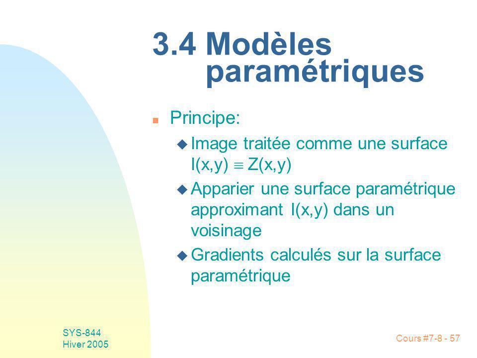 Cours #7-8 - 57 SYS-844 Hiver 2005 3.4 Modèles paramétriques n Principe: u Image traitée comme une surface I(x,y) Z(x,y) u Apparier une surface paramétrique approximant I(x,y) dans un voisinage u Gradients calculés sur la surface paramétrique