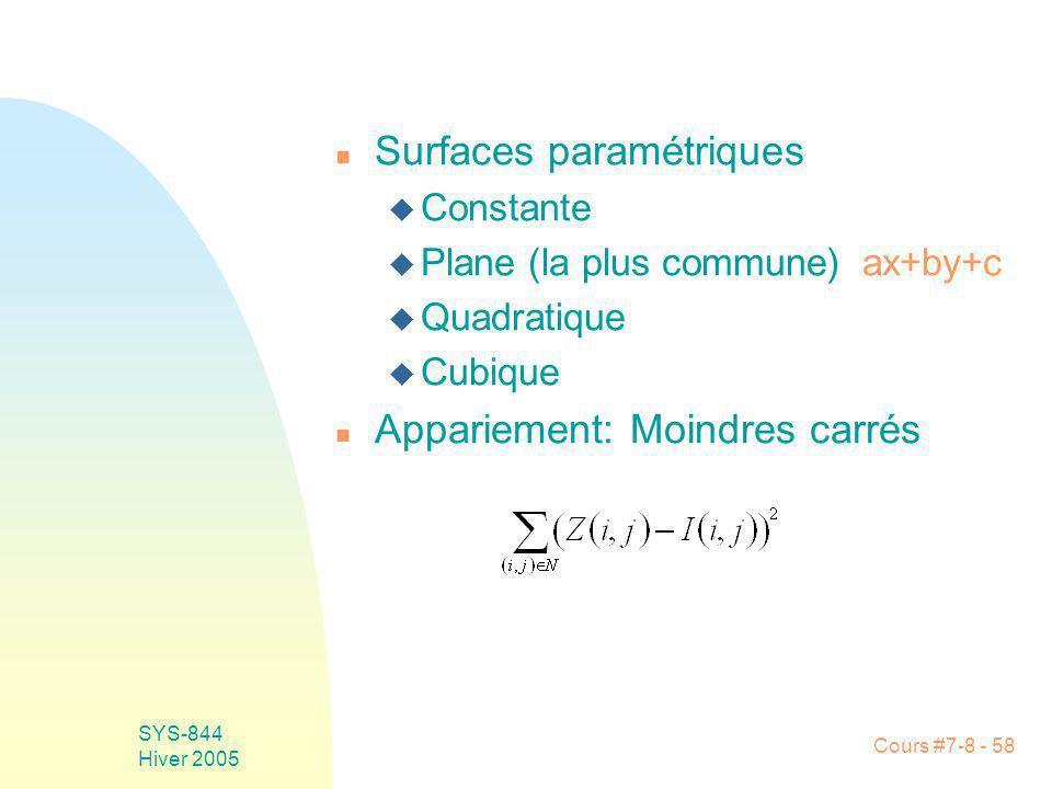 Cours #7-8 - 58 SYS-844 Hiver 2005 n Surfaces paramétriques u Constante u Plane (la plus commune) ax+by+c u Quadratique u Cubique n Appariement: Moindres carrés
