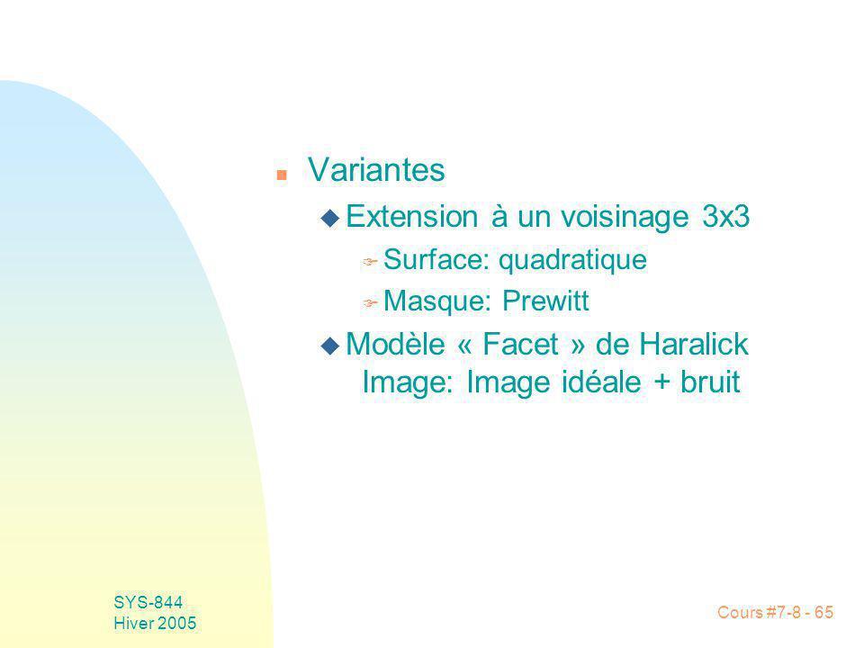 Cours #7-8 - 65 SYS-844 Hiver 2005 n Variantes u Extension à un voisinage 3x3 F Surface: quadratique F Masque: Prewitt u Modèle « Facet » de Haralick Image: Image idéale + bruit
