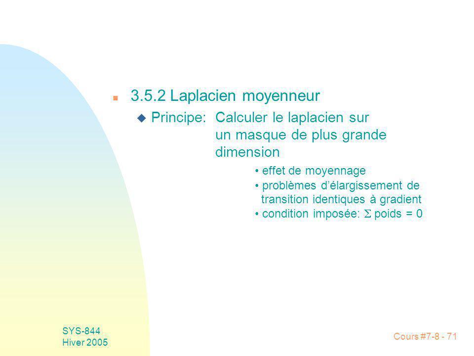 Cours #7-8 - 71 SYS-844 Hiver 2005 n 3.5.2 Laplacien moyenneur Principe: Calculer le laplacien sur un masque de plus grande dimension effet de moyennage problèmes délargissement de transition identiques à gradient condition imposée: poids = 0