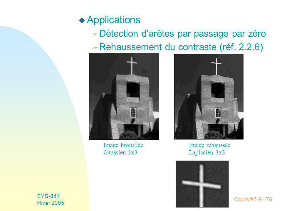 Cours #7-8 - 76 SYS-844 Hiver 2005 u Applications F Détection darêtes par passage par zéro F Rehaussement du contraste (réf.