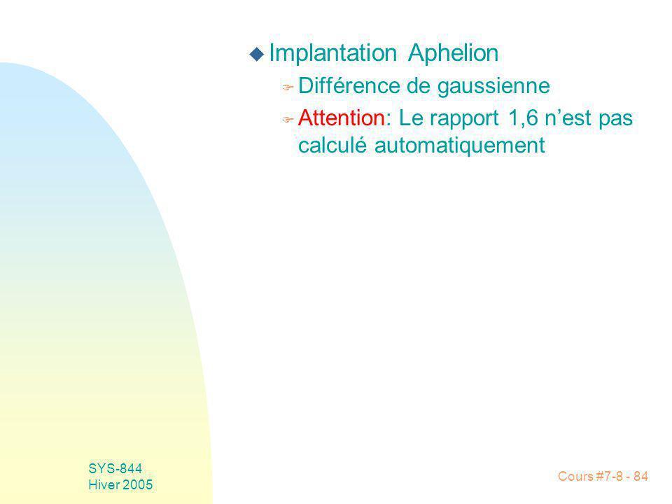 Cours #7-8 - 84 SYS-844 Hiver 2005 u Implantation Aphelion F Différence de gaussienne F Attention: Le rapport 1,6 nest pas calculé automatiquement