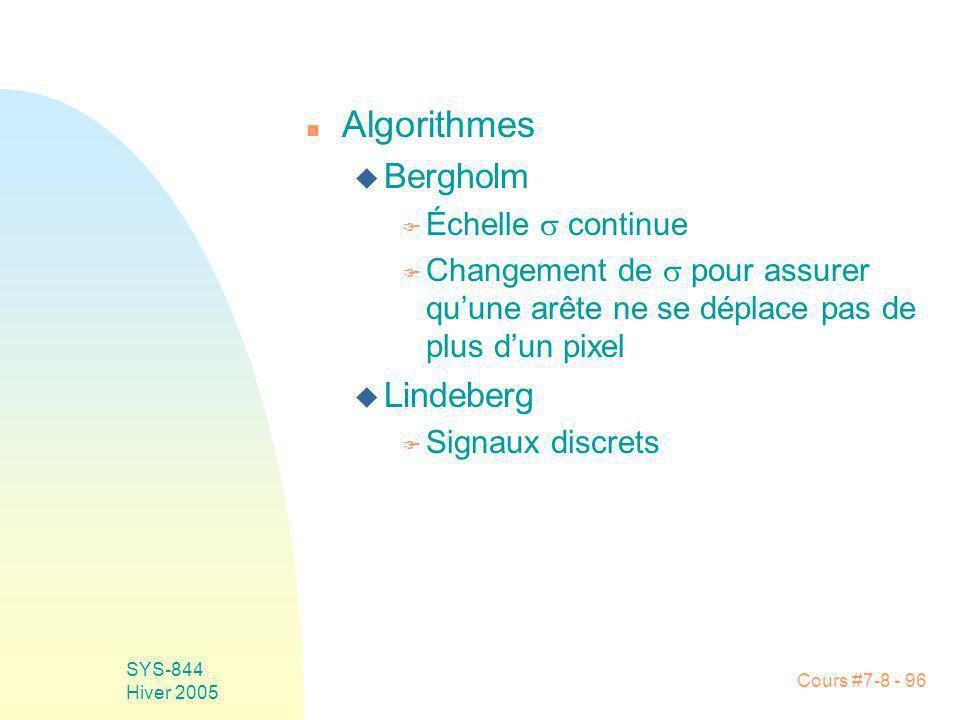 Cours #7-8 - 96 SYS-844 Hiver 2005 n Algorithmes u Bergholm F Échelle continue F Changement de pour assurer quune arête ne se déplace pas de plus dun pixel u Lindeberg F Signaux discrets