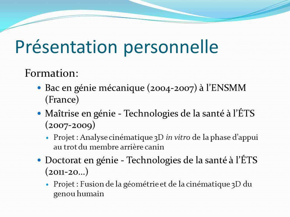 Présentation personnelle Formation: Bac en génie mécanique (2004-2007) à lENSMM (France) Maîtrise en génie - Technologies de la santé à lÉTS (2007-200