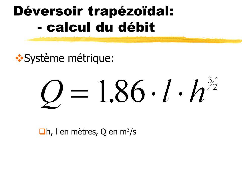 Déversoir trapézoïdal: - calcul du débit Système métrique: h, l en mètres, Q en m 3 /s