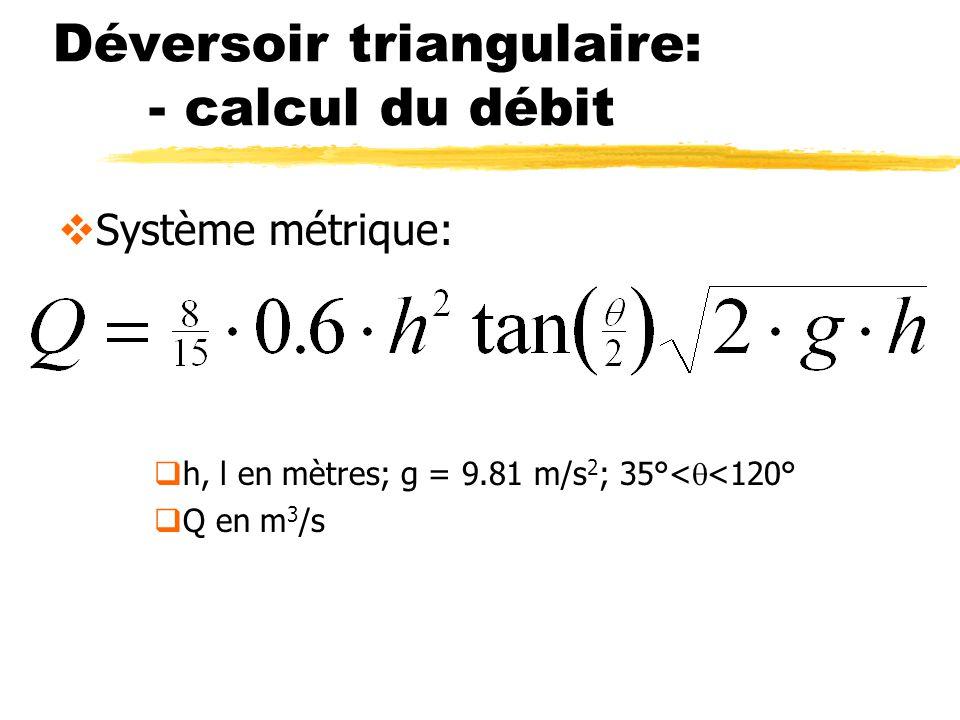 Déversoir triangulaire: - calcul du débit Système métrique: h, l en mètres; g = 9.81 m/s 2 ; 35°< <120° Q en m 3 /s