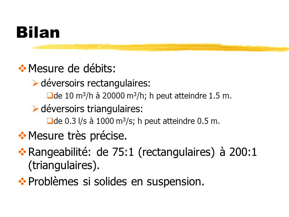 Bilan Mesure de débits: déversoirs rectangulaires: de 10 m 3 /h à 20000 m 3 /h; h peut atteindre 1.5 m. déversoirs triangulaires: de 0.3 l/s à 1000 m
