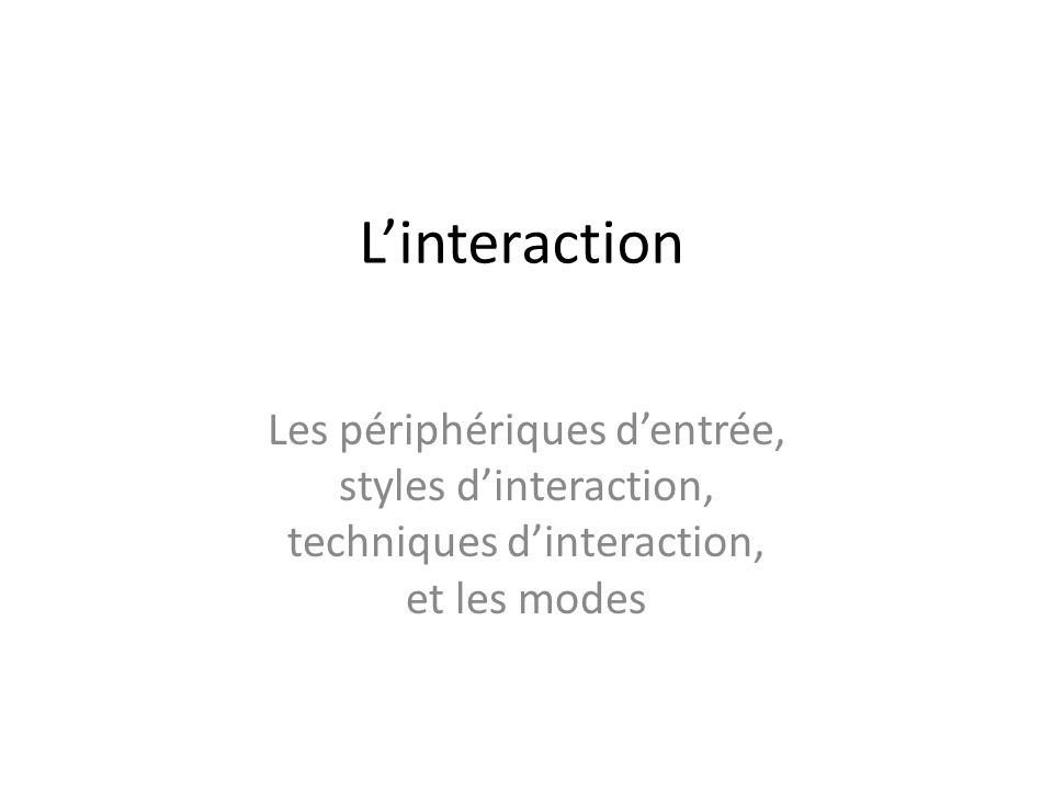 Linteraction Les périphériques dentrée, styles dinteraction, techniques dinteraction, et les modes